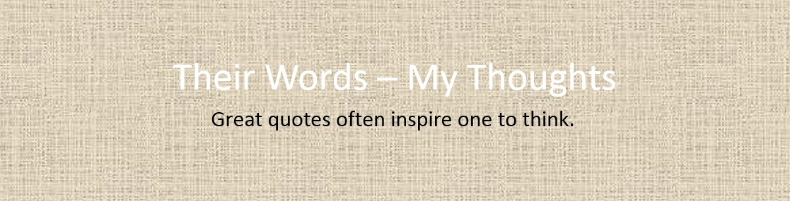 Their words - My thoughts. Great quotes often inspire one to think.