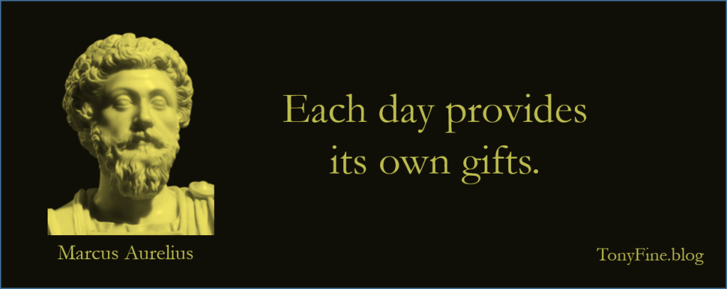 Each day provides its own gifts. -Marcus Aurelius