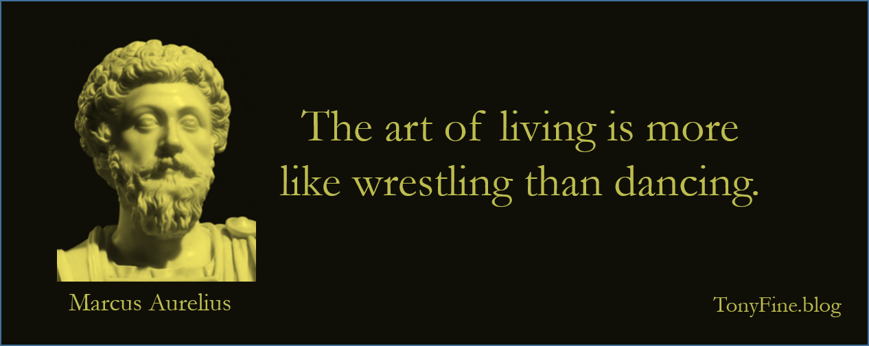 The art of living is more like wrestling than dancing. -Marcus Aurelius