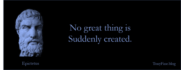 No great thing is suddenly created. -Epictetus