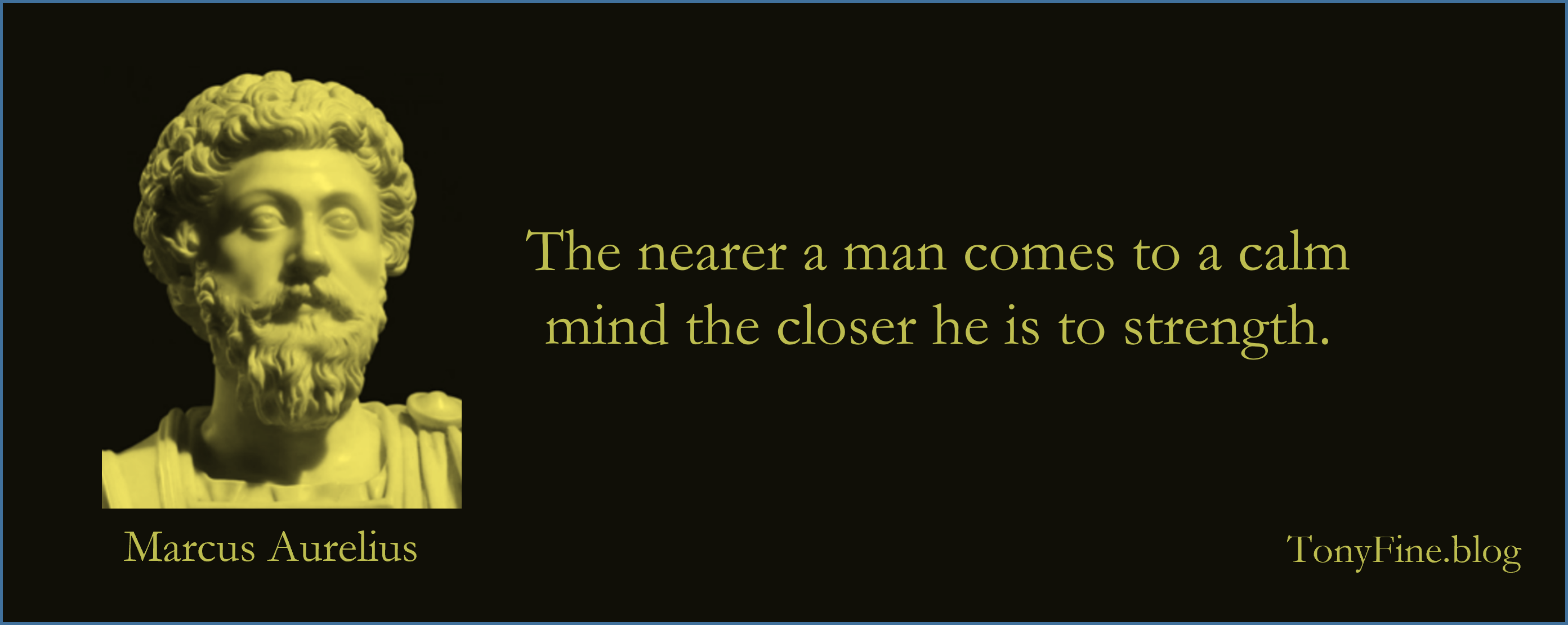"""""""The nearer a man comes to a calm mind the closer he is to strength. -Marcus Aurelius"""