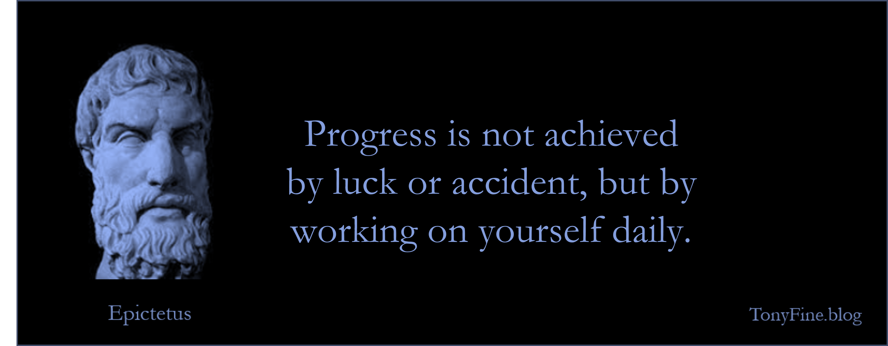 Progress is not achieved by luck or accident, but by working on yourself daily. -Epictetus