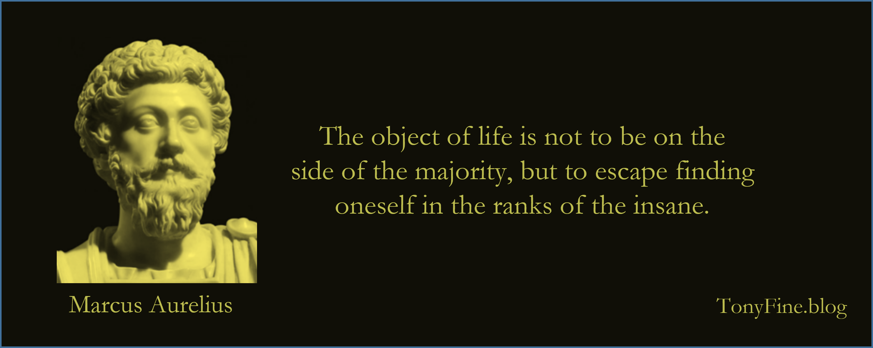 The object of life is not to be on the side of the majority, but to escape finding oneself in the ranks of the insane. -Marcus Aurelius