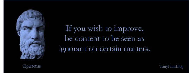 If you wish to improve, be content to be seen as ignorant on certain matters. -Epictetus