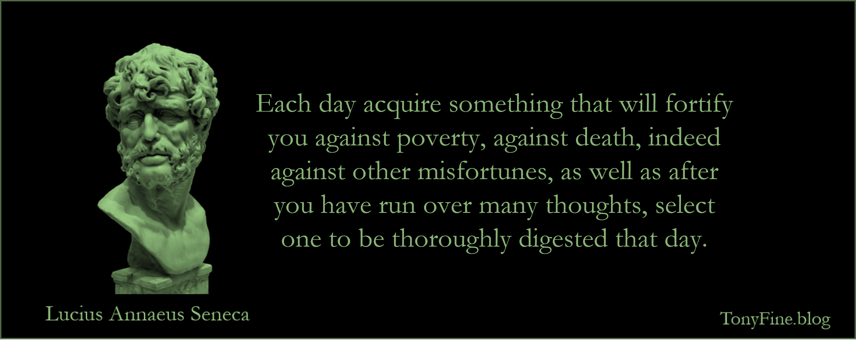 Each day acquire something that will fortify you against poverty, against death, indeed against other misfortunes, as well as after you have run over many thoughts, select one to be thoroughly digested that day. -Seneca